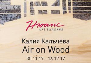 """ИЗЛОЖБА """"AIR on WOOD"""" на Калия Калъчева"""